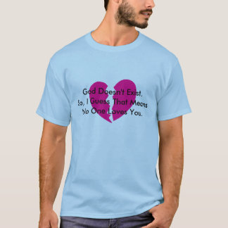 God Doesn't Exist. So, I Guess no one loves you. T-Shirt