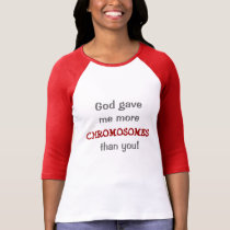 God Gave Me More Chromosomes Than You T-Shirt
