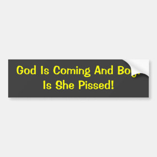 God Is Coming And Boy!Is She Pissed! Car Bumper Sticker