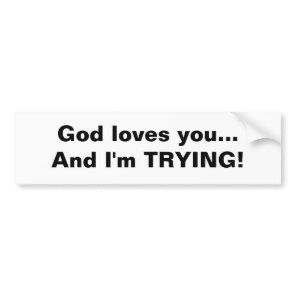 God loves you...And I'm TRYING! Bumper Sticker