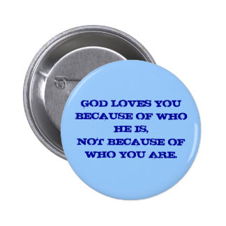 GOD LOVES YOU BECAUSE OF WHO HE IS,NOT BECAUSE ... PINBACK BUTTON