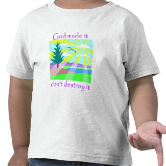 God made it, don't destroy it tee shirt