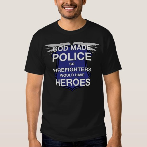 God Made Police so Firefighters would have Heroes Tee Shirts