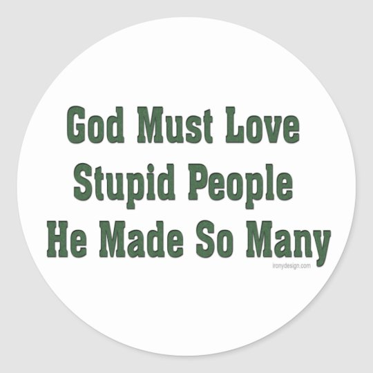 God Must Love Stupid People Classic Round Sticker