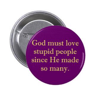 God must love stupid people pinback button