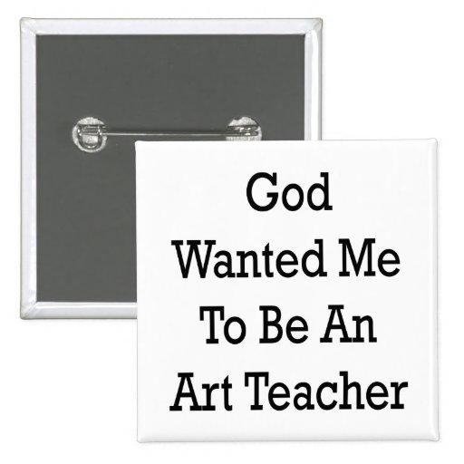 God Wanted Me To Be An Art Teacher Buttons