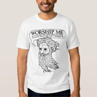 God: Worship me so I can save you from me T Shirt