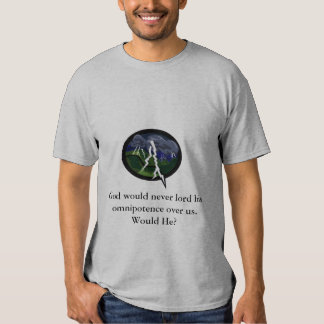 God would never lord his omnipotence... t-shirt