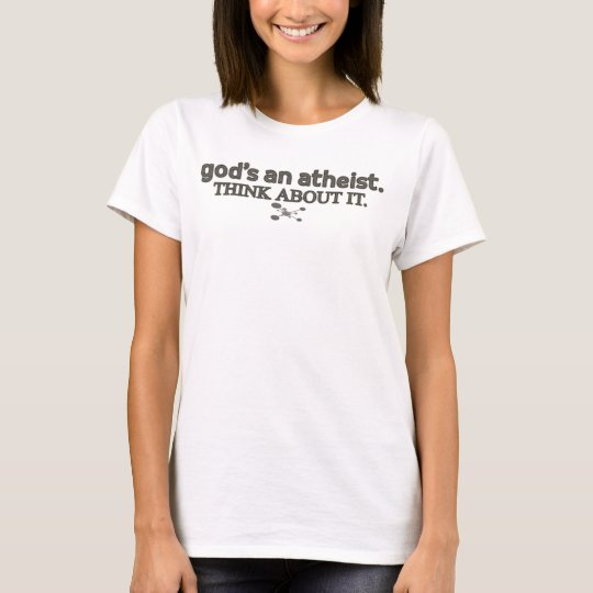 God's an Atheist. Think about it. T-Shirt