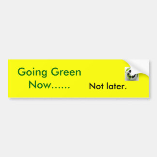 gogreen2, Going Green Now......, Not later. Bumper Sticker