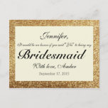 """Gold Glitter Will You Be My Bridesmaid Postcard<br><div class=""""desc"""">If you want custom colors or assistance in creating your design,  feel free to contact me at cleangreendesignszazzle@gmail.com. I look forward to hearing from you!</div>"""