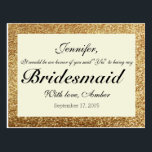 "Gold Glitter Will You Be My Bridesmaid Postcard<br><div class=""desc"">If you want custom colors or assistance in creating your design,  feel free to contact me at cleangreendesignszazzle@gmail.com. I look forward to hearing from you!</div>"