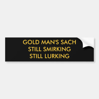 GOLD MAN'S SACHSTILL SMIRKING STILL LURKING BUMPER STICKER