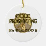 GOLD PROSPECTING - It's What I DO !! Ceramic Ornament