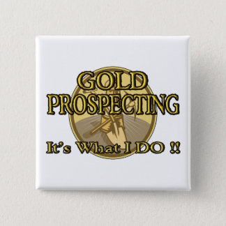GOLD PROSPECTING - It's What I DO !! Pinback Button