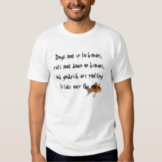 goldfish, Dogs look up to humans,cats look down... Tee Shirt