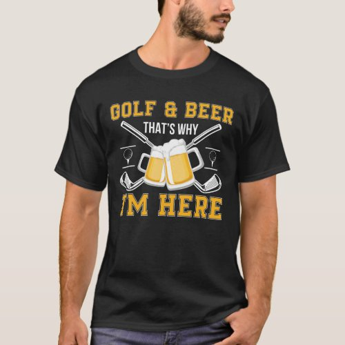 Golf And Beer That Why Im Here Golf Beer T_Shirt
