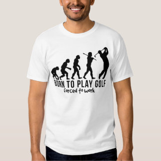 GOLF EVOLUTION BORN TO PLAY GOLF FORCED TO WORK.pn Shirt