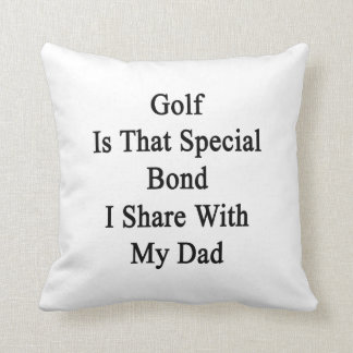 Golf Is That Special Bond I Share With My Dad Pillows