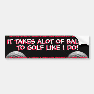 GOLF - IT TAKES ALOT OF BALLS TO GOLF LIKE I DO! CAR BUMPER STICKER