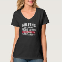 Golfing Has Saved More Lives Than I Care To Think T-Shirt