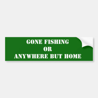 Gone Fishing Or Anywhere But Home Bumper Sticker Car Bumper Sticker