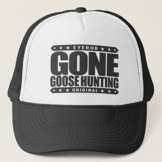 GONE GOOSE HUNTING - Proud & Ethical Geese Hunter Trucker Hat