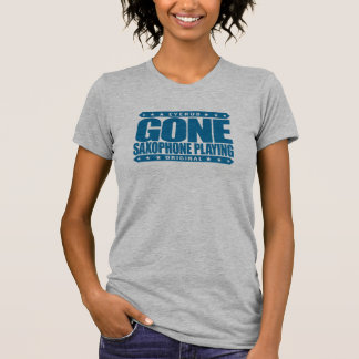 GONE SAXOPHONE PLAYING - Love Woodwind Instruments T Shirt