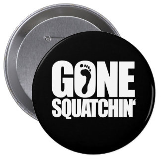 GONE SQUATCHIN' - 4 INCH ROUND BUTTON
