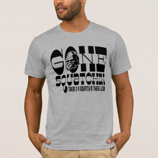 Gone Squatchin - There's a SQUATCH in these Woods T-Shirt