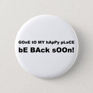 Gone to my happy place be back soon pinback button