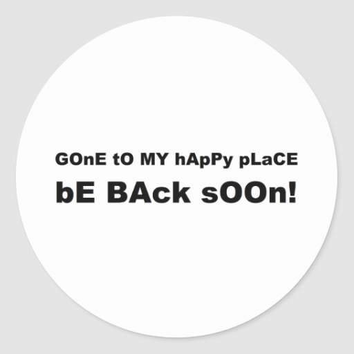 Gone to my happy place be back soon classic round sticker