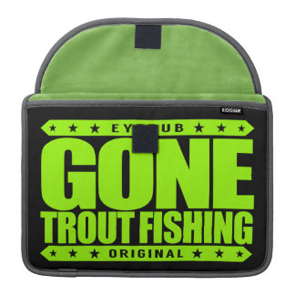 GONE TROUT FISHING - I'm Proud & Ethical Fisherman Sleeve For MacBook Pro