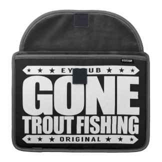 GONE TROUT FISHING - I'm Proud & Ethical Fisherman Sleeve For MacBooks