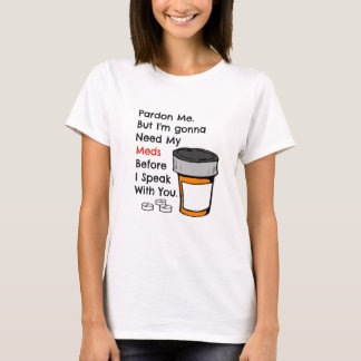 Gonna Need My Meds To Speak To You Funny Novelty T-Shirt
