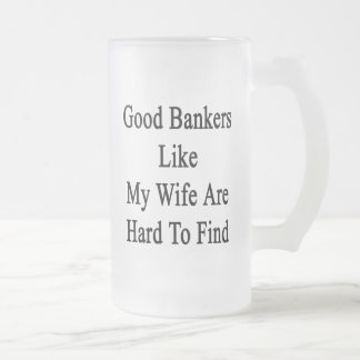 Good Bankers Liker My Wife Are Hard To Find 16 Oz Frosted Glass Beer Mug
