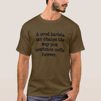 Good barista can change the way you experience... T-Shirt