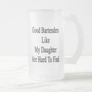Good Bartenders Like My Daughter Are Hard To Find. 16 Oz Frosted Glass Beer Mug