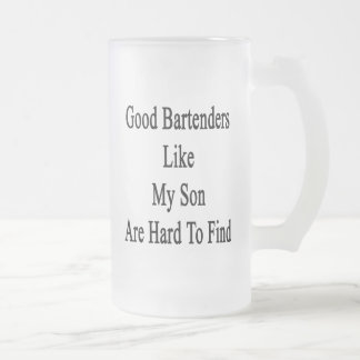 Good Bartenders Like My Son Are Hard To Find 16 Oz Frosted Glass Beer Mug