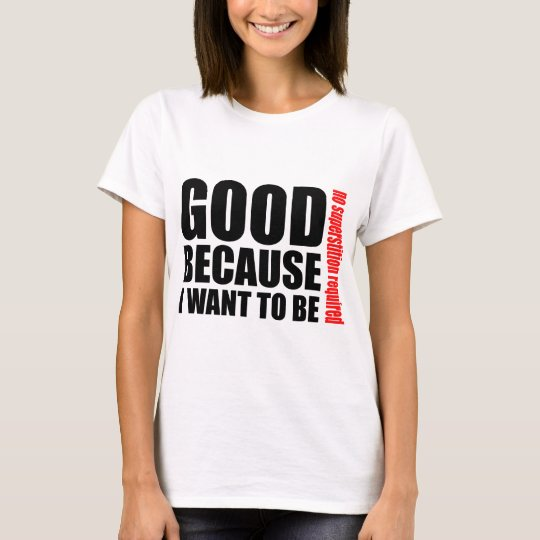 Good because I want to be, no superstiton required T-Shirt