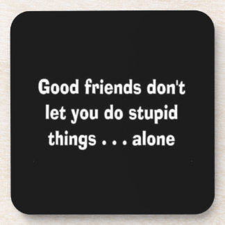 GOOD FRIENDS DON T LET YOU DO STUPID THINGS ALONE BEVERAGE COASTER