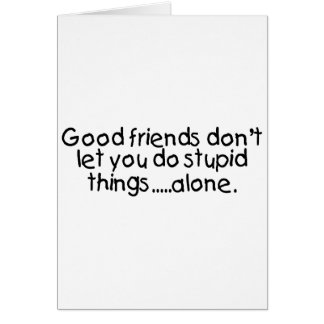 Good Friends Dont Let You Do Stupid Things Alone Card