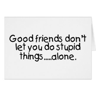 Good Friends Dont Let You Do Stupid Things Alone Greeting Card