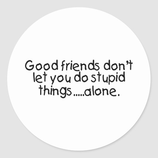 Good Friends Dont Let You Do Stupid Things Alone Classic Round Sticker