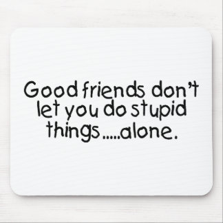Good Friends Dont Let You Do Stupid Things Alone Mousepad