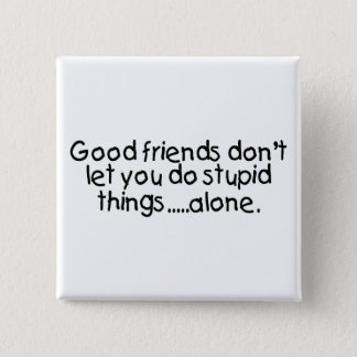 Good Friends Dont Let You Do Stupid Things Alone Pinback Button