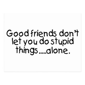 Good Friends Dont Let You Do Stupid Things Alone Postcard