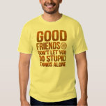 Good Friends Dont Let You Do Stupid Things Alone T Shirt