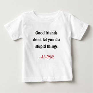 good friends don't you DO let stupid things Baby T-Shirt