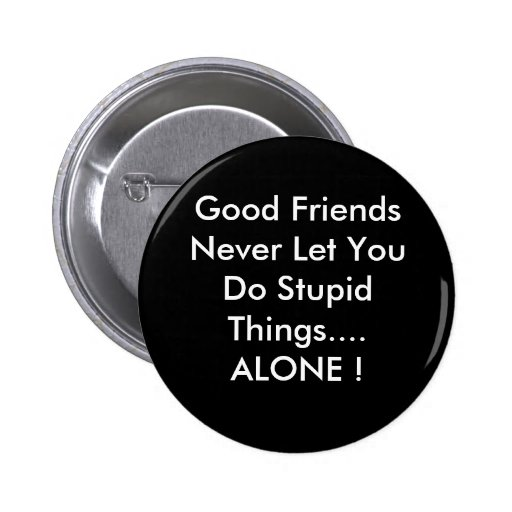 Good Friends Never Let You Do Stupid Things....... Pins